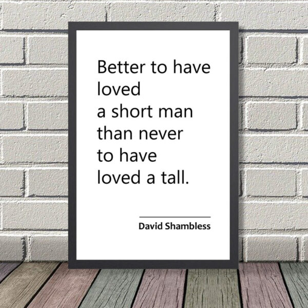 Printed Quote - Better to have loved a short man than never to have loved a tall - David Shambless