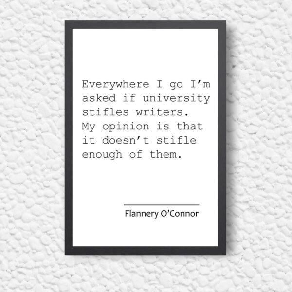 Printed Quote - Everywhere I go I am asked if university stifles writers. My opinion is that it doesn't stifle enough of them - Flannery O'Connor