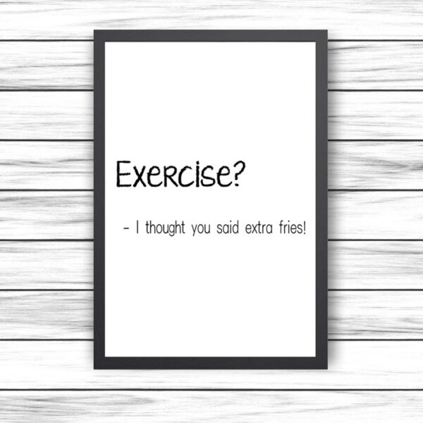 Printed Quote - Exercise? – I thought you said extra fries!
