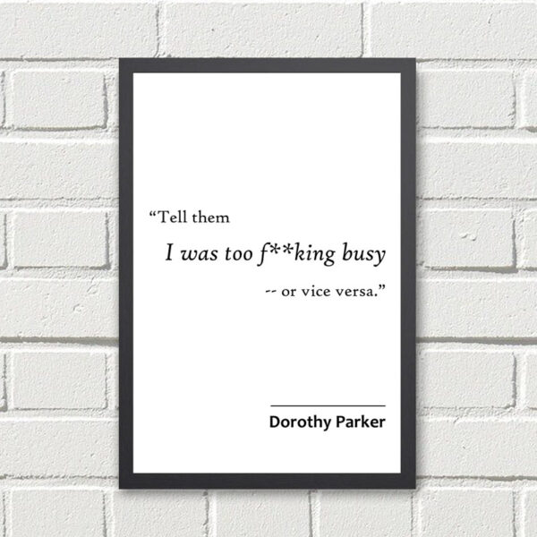 Printed Quote - Tell them I was too f**king busy - or vice versa - Dorothy Parker